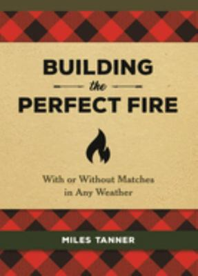 Building the Perfect Fire - With or Without Matches in Any Weather
