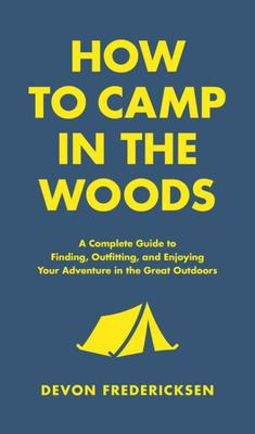 How to Camp in the Woods - A Complete Guide to Finding, Outfitting, and Enjoying Your Adventure in the Great Outdoors