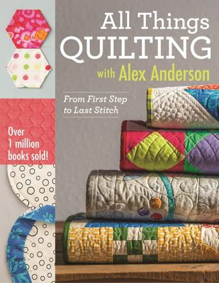All Things Quilting with Alex AndersonFrom First Step to Last Stitch