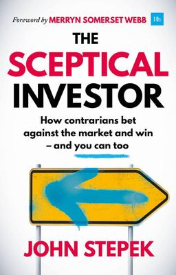The Sceptical Investor - How Contrarians Bet Against the Market and Win - and You Can Too