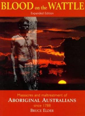 Blood on the Wattle: Massacres and Maltreatment of Aboriginal Australians Since 1788