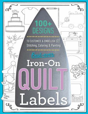 Best-Ever Iron-On Quilt Labels - 100+ Designs to Customize and Embellish with Stitching, Coloring and Painting
