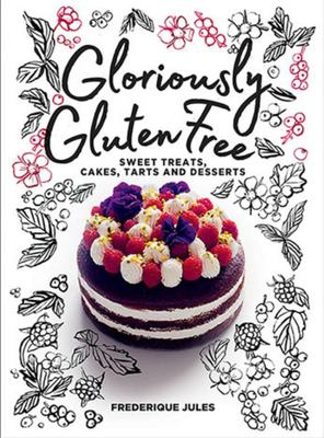 Gloriously Gluten Free: Sweet Treats, Cakes, Tarts and Desserts