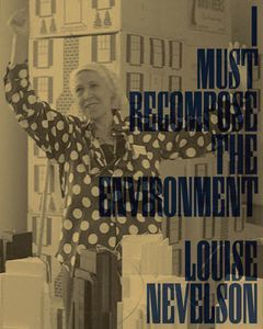 Louise Nevelson - I Must Recompose the Environment