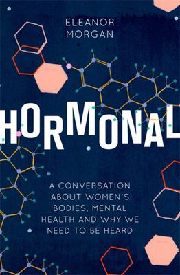 Hormonal - A Journey into How Our Bodies Affect Our Minds and Why It's Difficult to Talk about It