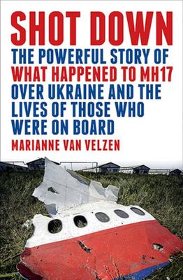 Shot Down: The Powerful Story of What Happened to MH17 over Ukraine and the Lives of Those Who Were on Board