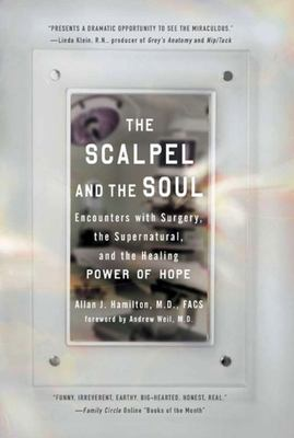 The Scalpel and the Soul - Encounters with Surgery, the Supernatural, and the Healing Power of Hope