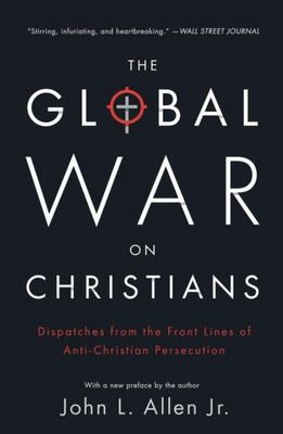 The Global War on Christians - Dispatches from the Front Lines of Anti-Christian Persecution