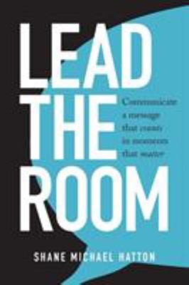Lead the Room: Communicate a Message That Counts in Moments That Matter