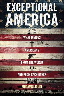 Exceptional America - What Divides Americans from the World and from Each Other