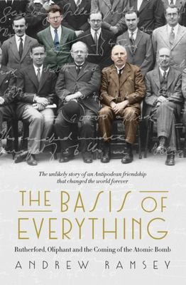 The Basis of Everything: Rutherford, Oliphant and the Coming of the Atomic Bomb