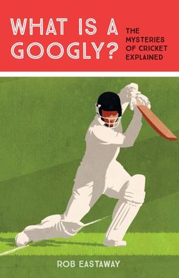 What Is a Googly?: The Mysteries of Cricket Explained