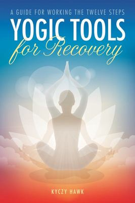 Yogic Tools for Recovery - A Guide for Working the Twelve Steps