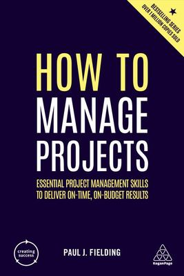 How to Manage Projects - Essential Project Management Skills to Deliver on-Time, on-budget Results