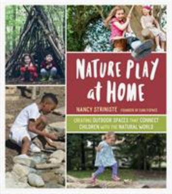 Nature Play at Home - Creating Outdoor Play Spaces to Reconnect Kids with the Natural World