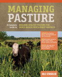 Managing Pasture - A Complete Guide to Building Healthy Pasture for Grass-Fed Meat and Dairy Animals