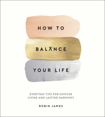 How to Balance Your Life - Everyday Tips for Simpler Living and Lasting Harmony