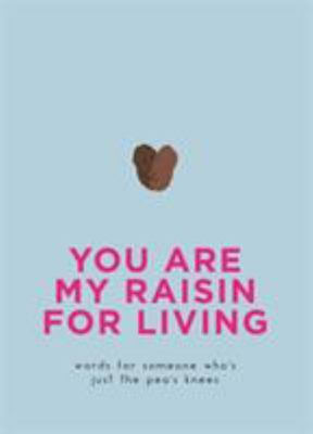 You Are My Raisin for Living: Words for Someone Who's Just the Pea's Knees