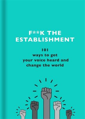 F**k the Establishment - 101 Ways to Get Your Voice Heard and Change the World