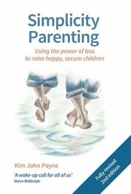 Simplicity Parenting - Using the Power of Less to Raise Happy, Secure Children
