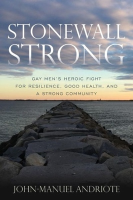 Stonewall Strong - Gay Men's Heroic Fight for Resilience, Good Health, and a Strong Community