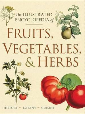 Illustrated Encyclopedia of Fruits, Vegetables, and Herbs - History, Botany, Cuisine