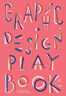 Graphic Design Play Book - An Exploration of Visual Thinking