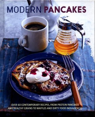 Modern Pancakes - Over 50 Contemporary Recipes, from Protein Pancakes and Healthy Grains to Dirty Food Indulgences