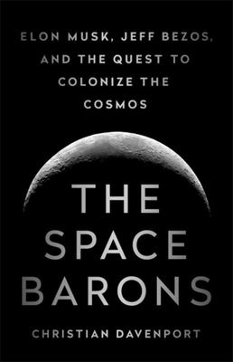 The Space Barons - Elon Musk, Jeff Bezos, and the Quest to Colonize the Cosmos