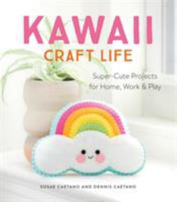 Kawaii Craft Life: Super-Cute Projects for Home, Work & Play