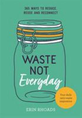Waste Not Everyday: 365 Ways to Reduce, Reuse and Reconnect