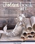 Folded Book Art - 35 Beautiful Projects to Transform Your Books--Create Cards, Display Scenes, Decorations, Gifts, and More