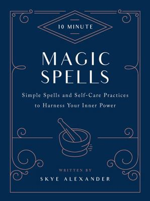 10-Minute Magic Spells - Simple Spells and Self-Care Practices to Harness Your Inner Power
