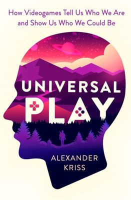 Universal Play - How Videogames Reveal Who We Are and Show Us Who We Could Be
