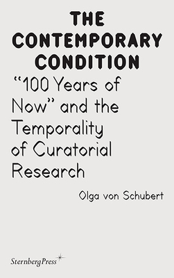 """The Contemporary Condition - """"100 Years of Now"""" and the Temporality of Curatorial Research"""