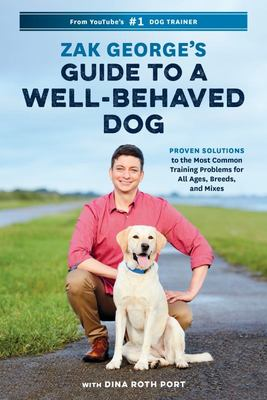 Zak George's Guide to a Well-Behaved Dog - Proven Solutions to the Most Common Training Problems for All Ages, Breeds, and Mixes