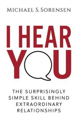 I Hear You - The Surprisingly Simple Skill Behind Extraordinary Relationships