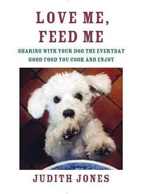 Love Me, Feed MeSharing with Your Dog the Everyday Good Food You Cook and Enjoy