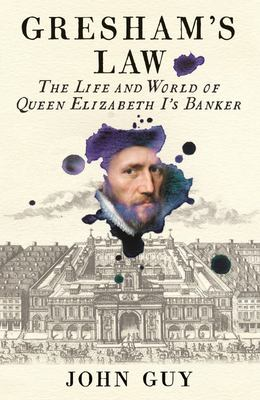 Gresham's Law - The Life and World of Queen Elizabeth I's Banker