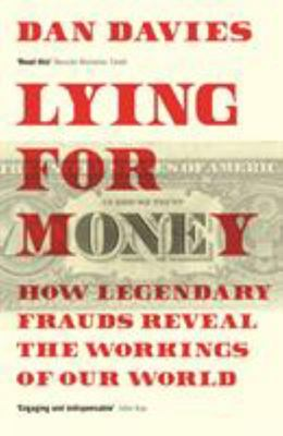 Lying for Money - How Legendary Frauds Reveal the Workings of Our World