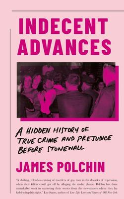 Indecent Advances - A Hidden History of True Crime and Prejudice Before Stonewall