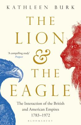 The Lion and the Eagle - The Interaction of the British and American Empires 1783-1972