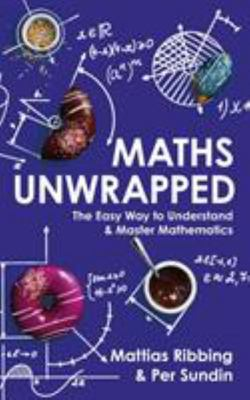 Maths Unwrapped - The Easy Way to Understand & Master Mathematics