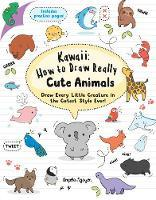 Kawaii - How to Draw Really Cute Animals: Draw Every Little Creature in the Cutest Style Ever!