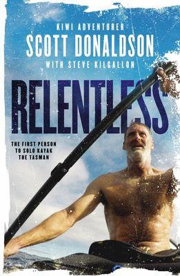 Relentless: a Story of Grit and Endurance from the First Person to Kayak the Tasman Solo