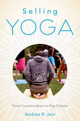 Selling Yoga - From Counterculture to Pop Culture