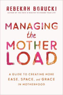 Managing the Motherload - A Guide to Create More Ease, Space, and Grace in Motherhood
