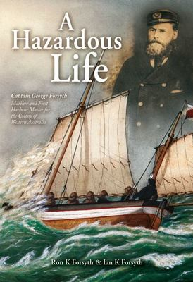 A Hazardous Life - Captain George Forsyth Mariner and First Harbour Master of the Colony of Western Australia