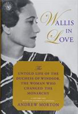 Wallis in Love - The Untold Life of the Duchess of Windsor, the Woman Who Changed the Monarchy