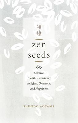 Zen Seeds - 60 Essential Buddhist Teachings on Effort, Gratitude, and Happiness